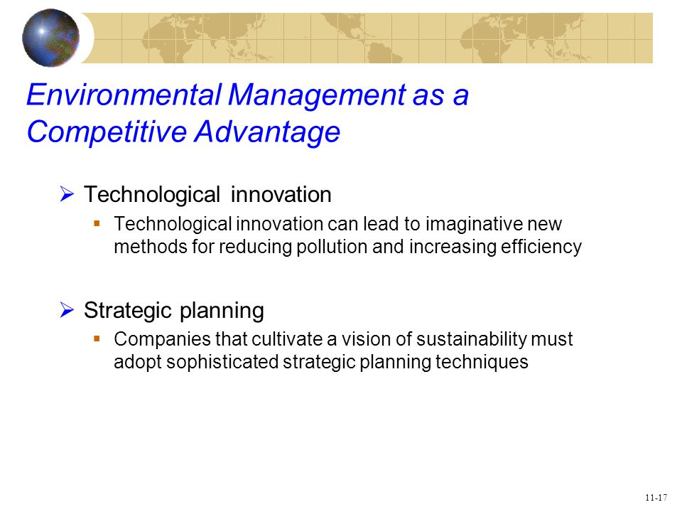 11-17 Environmental Management as a Competitive Advantage  Technological innovation  Technological innovation can lead to imaginative new methods for reducing pollution and increasing efficiency  Strategic planning  Companies that cultivate a vision of sustainability must adopt sophisticated strategic planning techniques