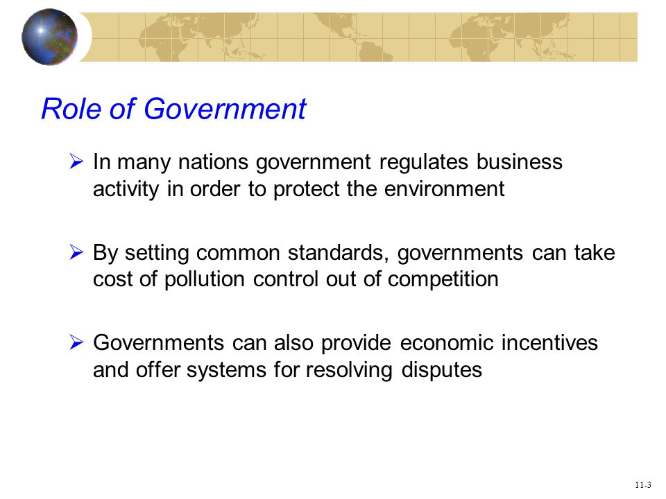11-3 Role of Government  In many nations government regulates business activity in order to protect the environment  By setting common standards, governments can take cost of pollution control out of competition  Governments can also provide economic incentives and offer systems for resolving disputes