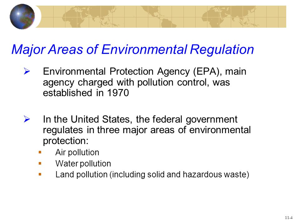 11-4 Major Areas of Environmental Regulation  Environmental Protection Agency (EPA), main agency charged with pollution control, was established in 1970  In the United States, the federal government regulates in three major areas of environmental protection:  Air pollution  Water pollution  Land pollution (including solid and hazardous waste)
