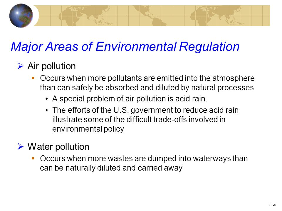 11-6 Major Areas of Environmental Regulation  Air pollution  Occurs when more pollutants are emitted into the atmosphere than can safely be absorbed and diluted by natural processes A special problem of air pollution is acid rain.
