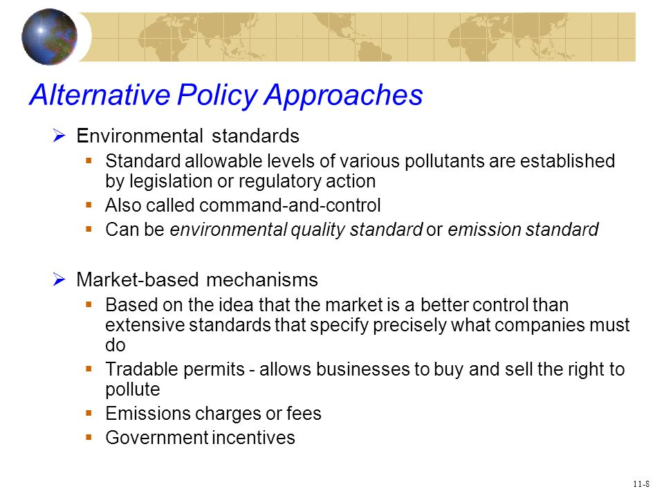11-8 Alternative Policy Approaches  Environmental standards  Standard allowable levels of various pollutants are established by legislation or regulatory action  Also called command-and-control  Can be environmental quality standard or emission standard  Market-based mechanisms  Based on the idea that the market is a better control than extensive standards that specify precisely what companies must do  Tradable permits - allows businesses to buy and sell the right to pollute  Emissions charges or fees  Government incentives