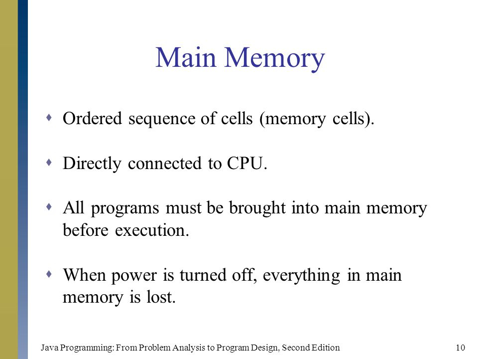 Java Programming: From Problem Analysis to Program Design, Second Edition10 Main Memory  Ordered sequence of cells (memory cells).