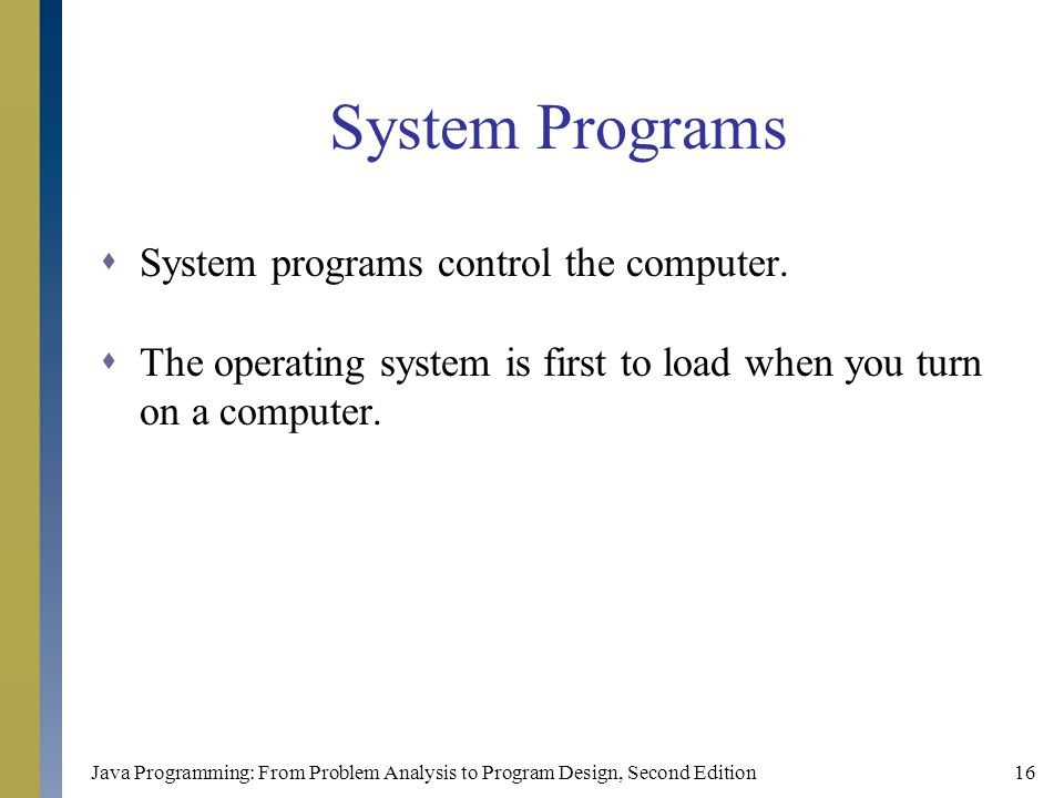 Java Programming: From Problem Analysis to Program Design, Second Edition16 System Programs  System programs control the computer.