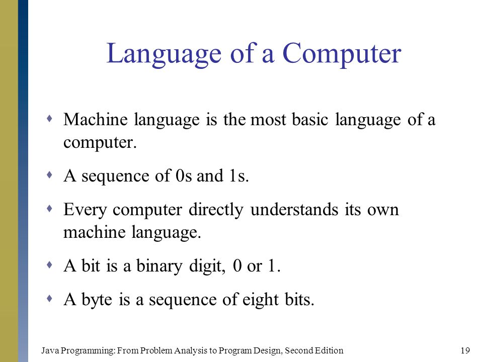Java Programming: From Problem Analysis to Program Design, Second Edition19 Language of a Computer  Machine language is the most basic language of a computer.