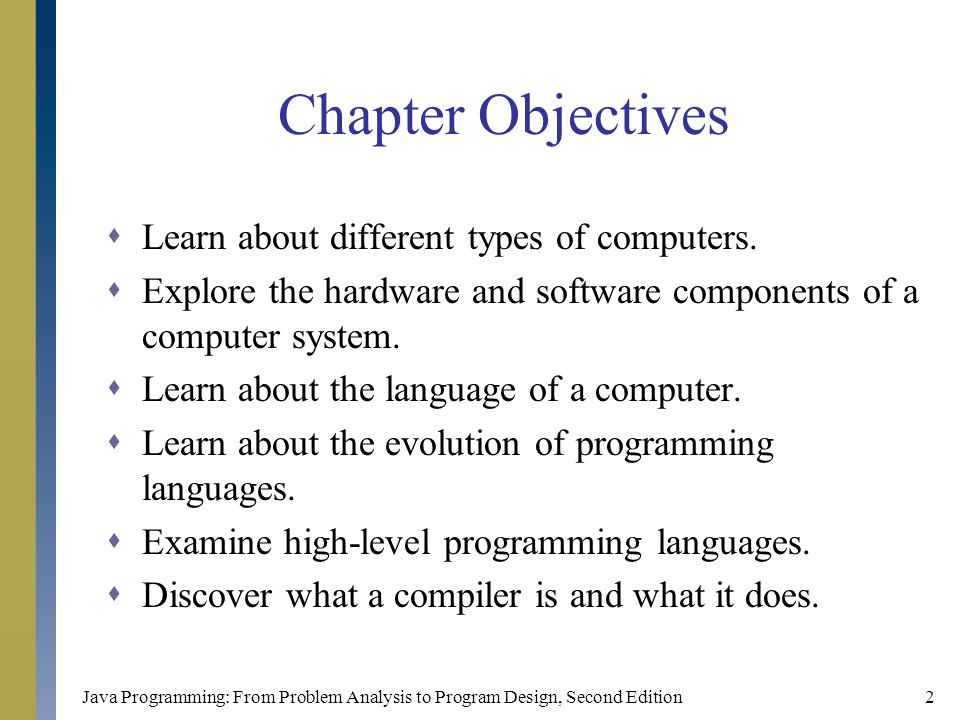 Java Programming: From Problem Analysis to Program Design, Second Edition2 Chapter Objectives  Learn about different types of computers.