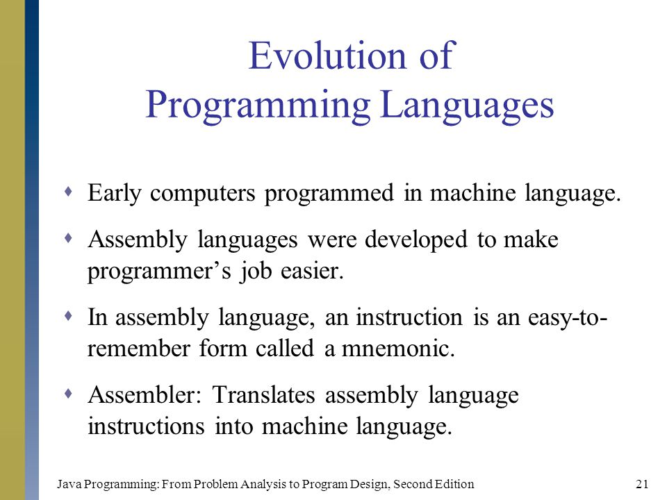 Java Programming: From Problem Analysis to Program Design, Second Edition21 Evolution of Programming Languages  Early computers programmed in machine language.