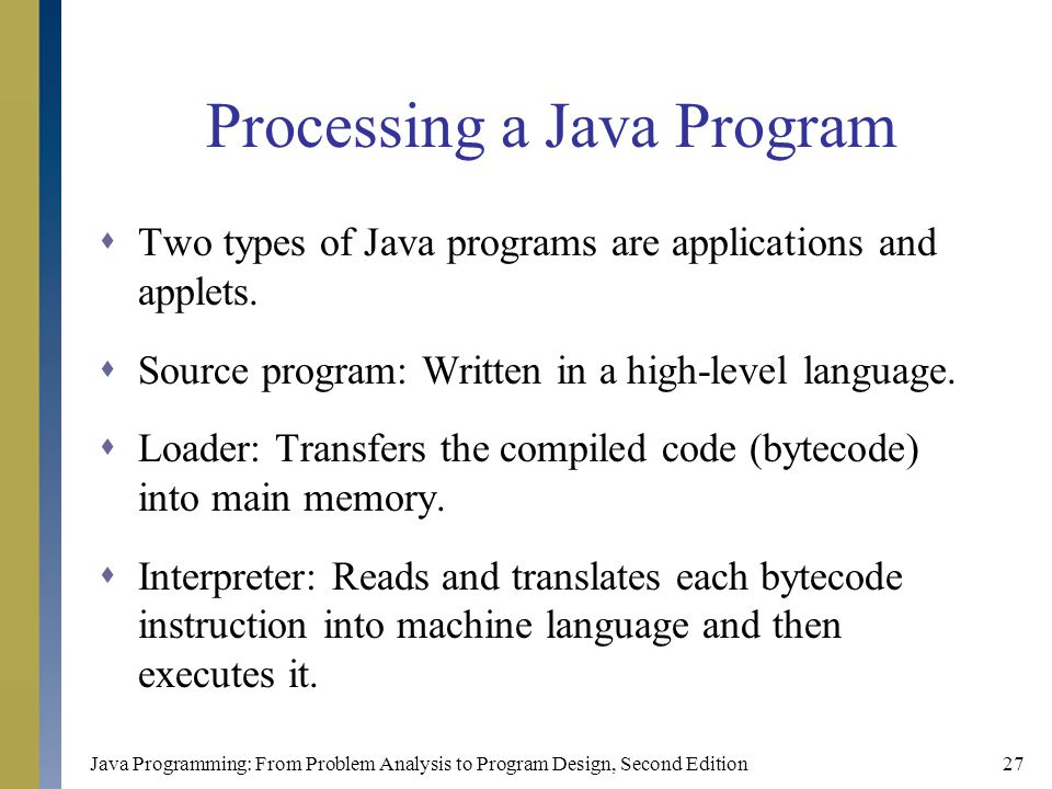 Java Programming: From Problem Analysis to Program Design, Second Edition27 Processing a Java Program  Two types of Java programs are applications and applets.