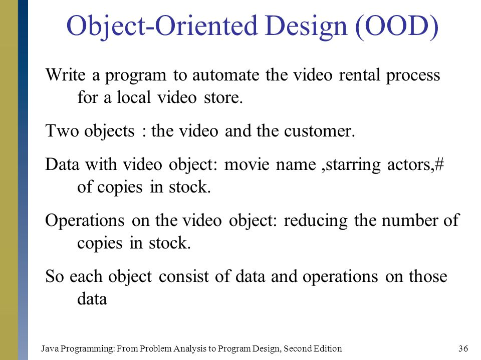 Java Programming: From Problem Analysis to Program Design, Second Edition36 Object-Oriented Design (OOD) Write a program to automate the video rental process for a local video store.