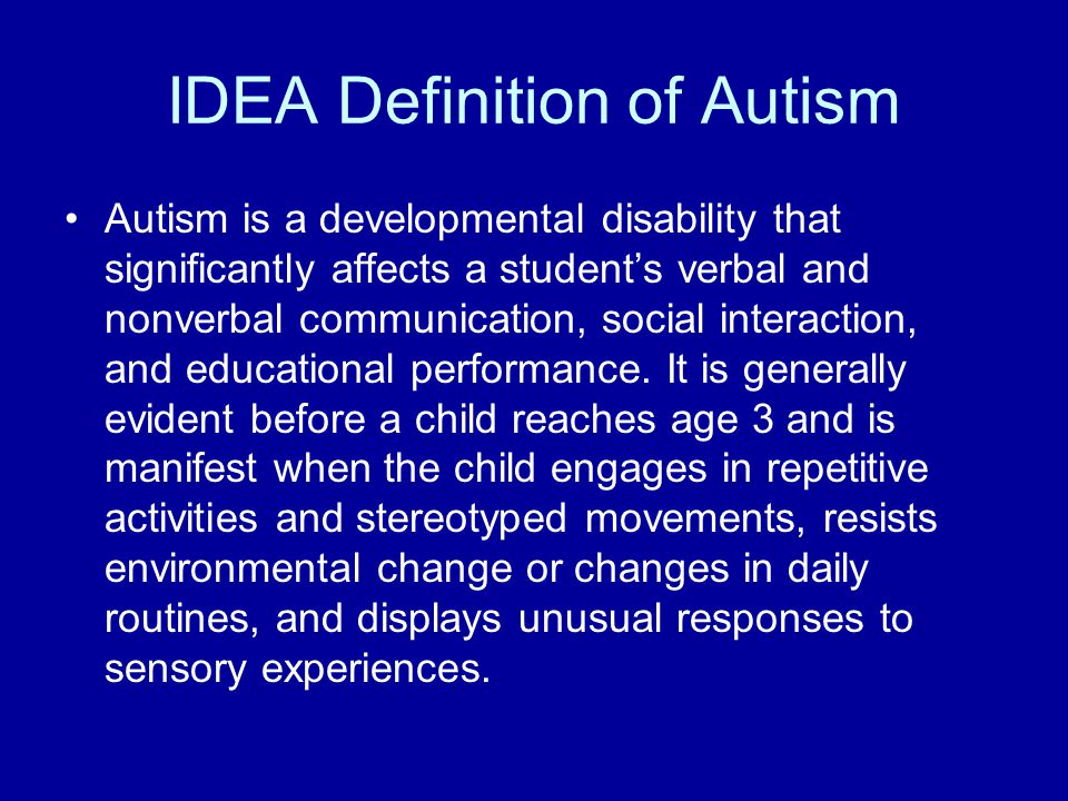 IDEA Definition of Autism Autism is a developmental disability that significantly affects a student's verbal and nonverbal communication, social interaction, and educational performance.