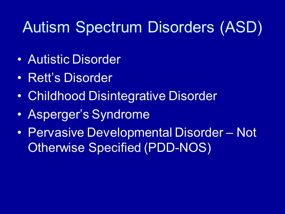 Autism Spectrum Disorders (ASD) Autistic Disorder Rett's Disorder Childhood Disintegrative Disorder Asperger's Syndrome Pervasive Developmental Disorder – Not Otherwise Specified (PDD-NOS)