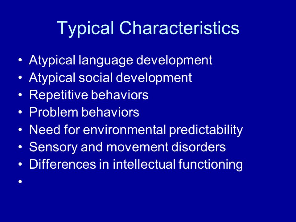 Typical Characteristics Atypical language development Atypical social development Repetitive behaviors Problem behaviors Need for environmental predictability Sensory and movement disorders Differences in intellectual functioning