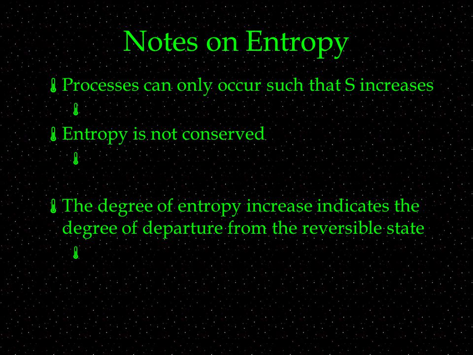 Notes on Entropy  Processes can only occur such that S increases   Entropy is not conserved   The degree of entropy increase indicates the degree of departure from the reversible state 