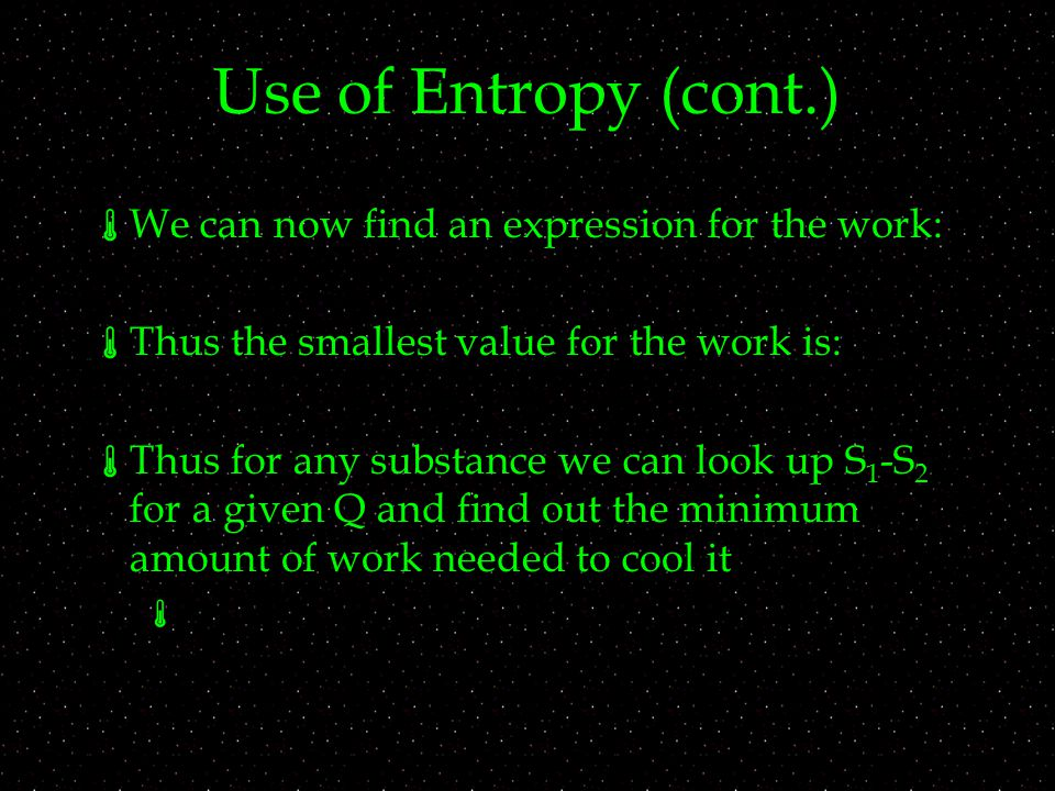 Use of Entropy (cont.)  We can now find an expression for the work:  Thus the smallest value for the work is:  Thus for any substance we can look up S 1 -S 2 for a given Q and find out the minimum amount of work needed to cool it 