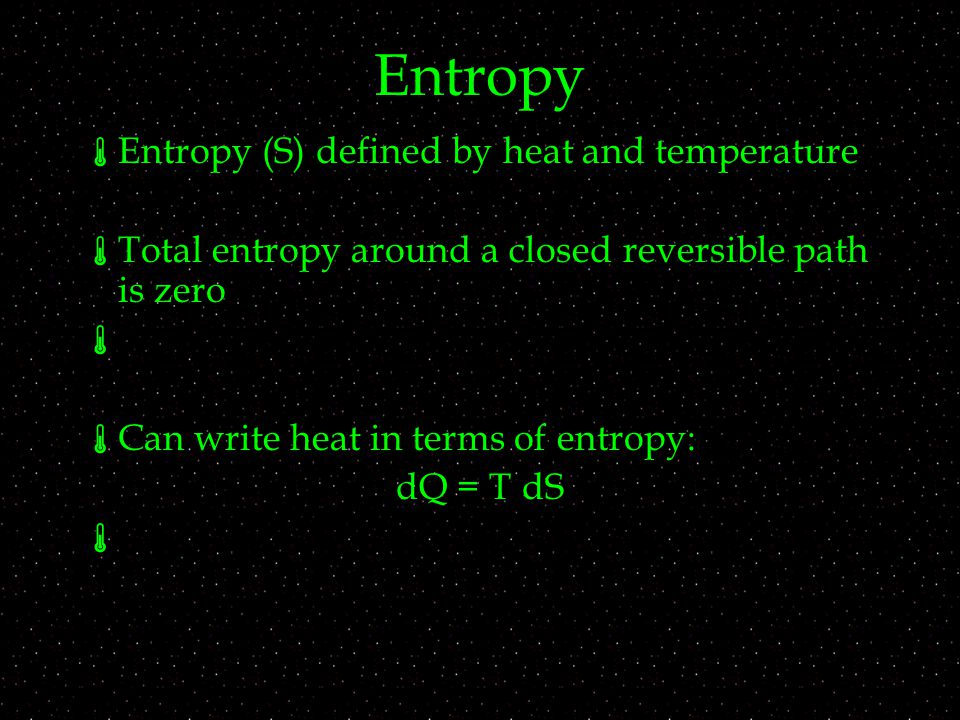 Entropy  Entropy (S) defined by heat and temperature  Total entropy around a closed reversible path is zero   Can write heat in terms of entropy: dQ = T dS 