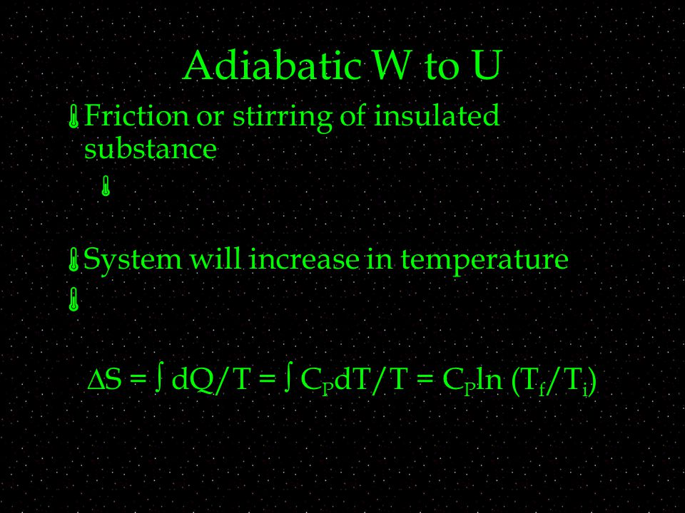 Adiabatic W to U  Friction or stirring of insulated substance   System will increase in temperature   S =  dQ/T =  C P dT/T = C P ln (T f /T i )