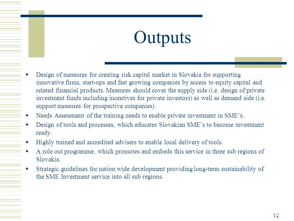 12 Outputs  Design of measures for creating risk capital market in Slovakia for supporting innovative firms, start-ups and fast growing companies by access to equity capital and related financial products.