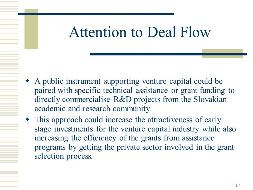 17 Attention to Deal Flow  A public instrument supporting venture capital could be paired with specific technical assistance or grant funding to directly commercialise R&D projects from the Slovakian academic and research community.