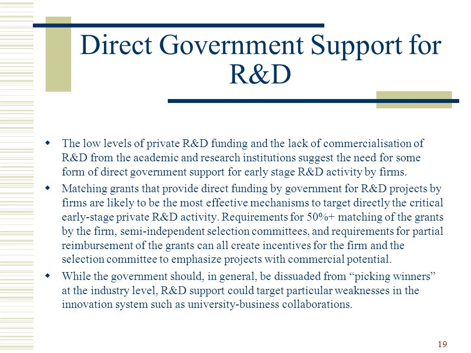 19 Direct Government Support for R&D  The low levels of private R&D funding and the lack of commercialisation of R&D from the academic and research institutions suggest the need for some form of direct government support for early stage R&D activity by firms.