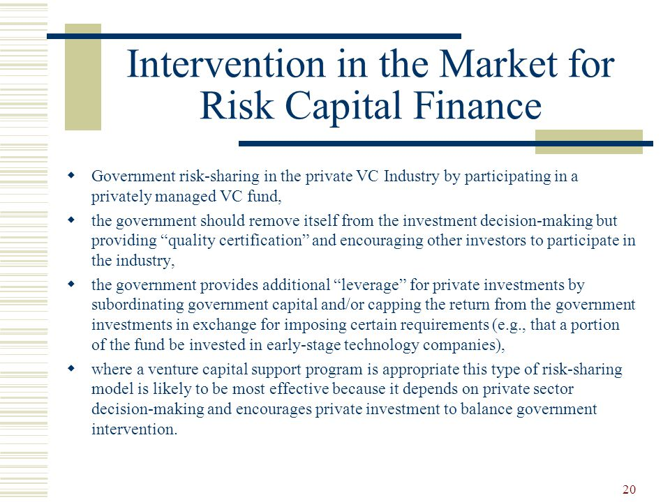 20 Intervention in the Market for Risk Capital Finance  Government risk-sharing in the private VC Industry by participating in a privately managed VC fund,  the government should remove itself from the investment decision-making but providing quality certification and encouraging other investors to participate in the industry,  the government provides additional leverage for private investments by subordinating government capital and/or capping the return from the government investments in exchange for imposing certain requirements (e.g., that a portion of the fund be invested in early-stage technology companies),  where a venture capital support program is appropriate this type of risk-sharing model is likely to be most effective because it depends on private sector decision-making and encourages private investment to balance government intervention.