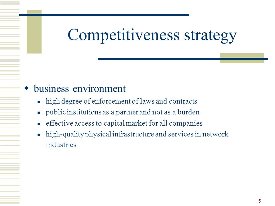 5 Competitiveness strategy  business environment high degree of enforcement of laws and contracts public institutions as a partner and not as a burden effective access to capital market for all companies high-quality physical infrastructure and services in network industries
