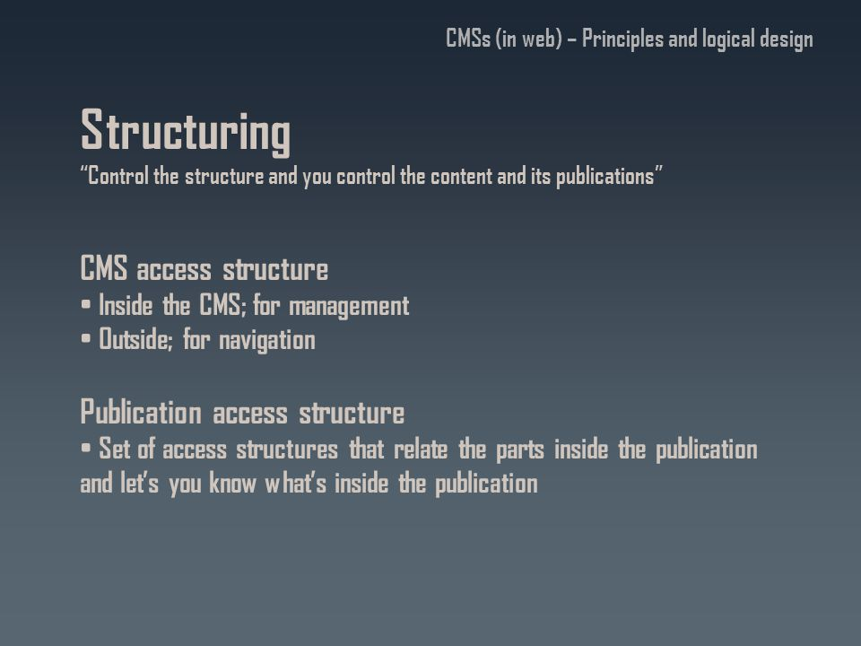 Structuring Control the structure and you control the content and its publications CMS access structure Inside the CMS; for management Outside; for navigation Publication access structure Set of access structures that relate the parts inside the publication and let's you know what's inside the publication CMSs (in web) – Principles and logical design