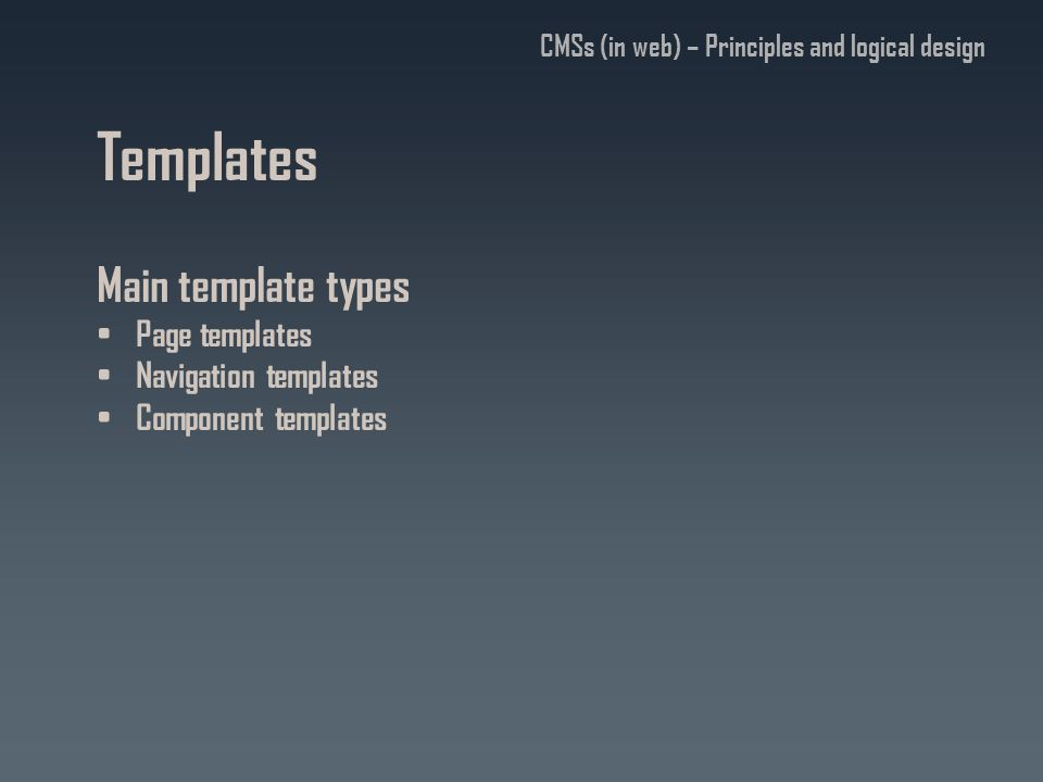 Templates Main template types Page templates Navigation templates Component templates CMSs (in web) – Principles and logical design
