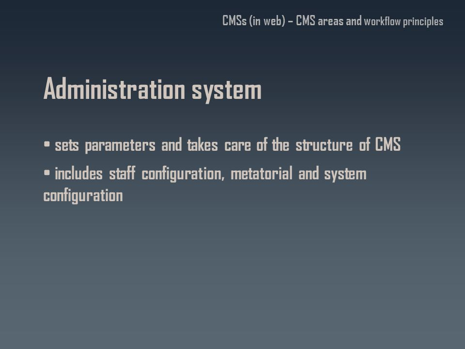 Administration system sets parameters and takes care of the structure of CMS includes staff configuration, metatorial and system configuration CMSs (in web) – CMS areas and w orkflow principles