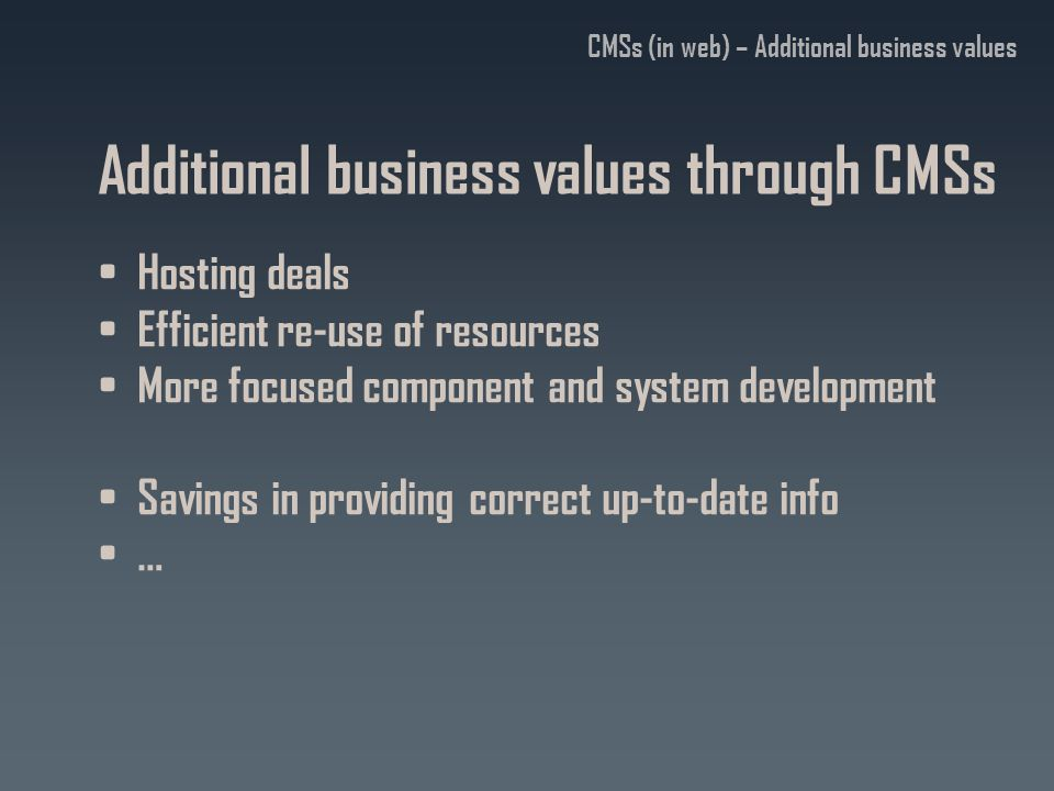 Additional business values through CMSs Hosting deals Efficient re-use of resources More focused component and system development Savings in providing correct up-to-date info … CMSs (in web) – Additional business values