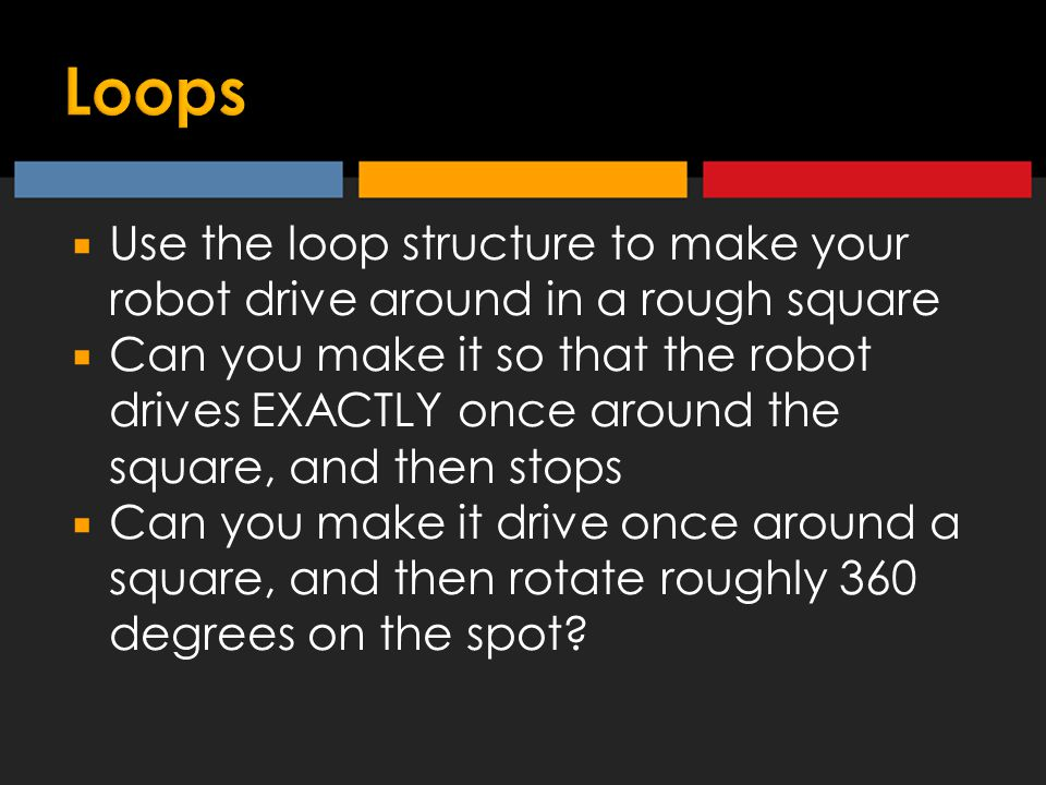  Use the loop structure to make your robot drive around in a rough square  Can you make it so that the robot drives EXACTLY once around the square, and then stops  Can you make it drive once around a square, and then rotate roughly 360 degrees on the spot