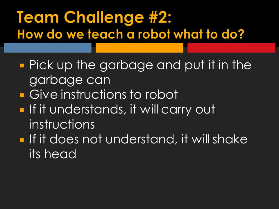 Pick up the garbage and put it in the garbage can  Give instructions to robot  If it understands, it will carry out instructions  If it does not understand, it will shake its head