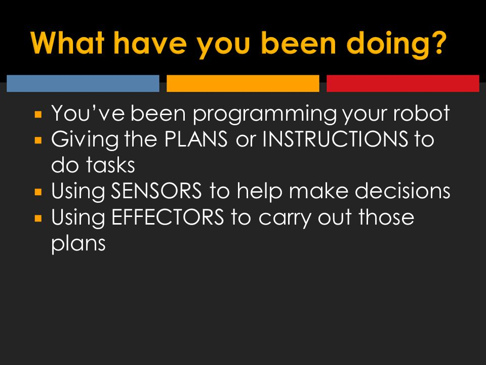  You've been programming your robot  Giving the PLANS or INSTRUCTIONS to do tasks  Using SENSORS to help make decisions  Using EFFECTORS to carry out those plans