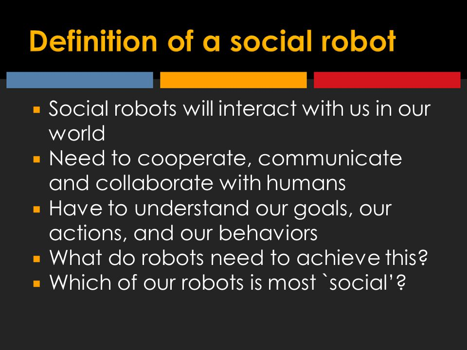  Social robots will interact with us in our world  Need to cooperate, communicate and collaborate with humans  Have to understand our goals, our actions, and our behaviors  What do robots need to achieve this.