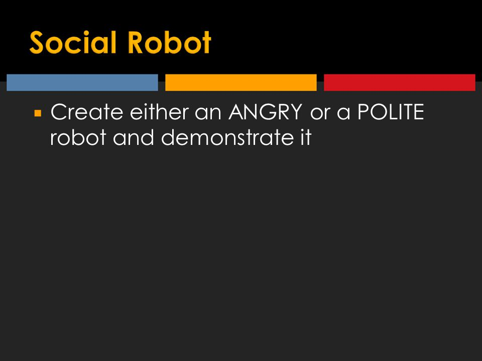  Create either an ANGRY or a POLITE robot and demonstrate it