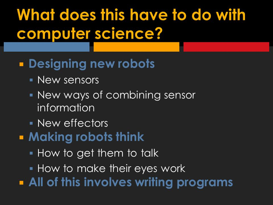  Designing new robots  New sensors  New ways of combining sensor information  New effectors  Making robots think  How to get them to talk  How to make their eyes work  All of this involves writing programs