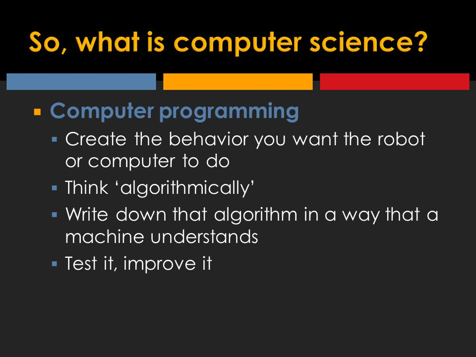  Computer programming  Create the behavior you want the robot or computer to do  Think 'algorithmically'  Write down that algorithm in a way that a machine understands  Test it, improve it