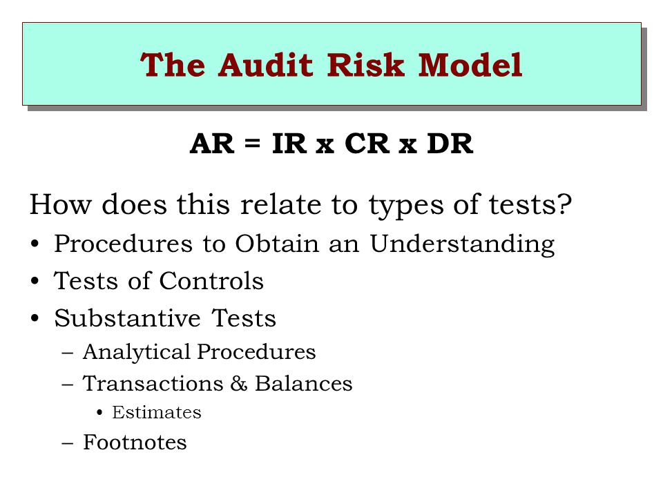 The Audit Risk Model AR = IR x CR x DR How does this relate to types of tests.