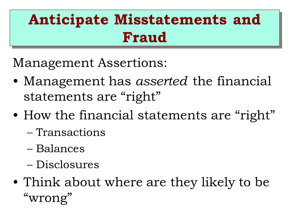 Anticipate Misstatements and Fraud Management Assertions: Management has asserted the financial statements are right How the financial statements are right –Transactions –Balances –Disclosures Think about where are they likely to be wrong