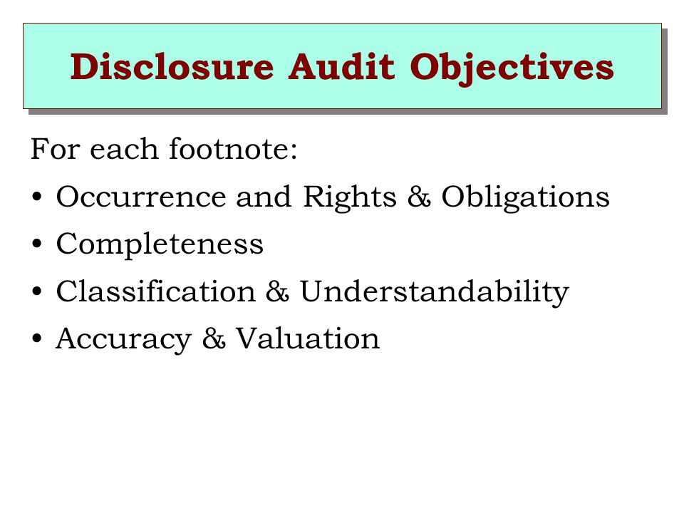 Disclosure Audit Objectives For each footnote: Occurrence and Rights & Obligations Completeness Classification & Understandability Accuracy & Valuation