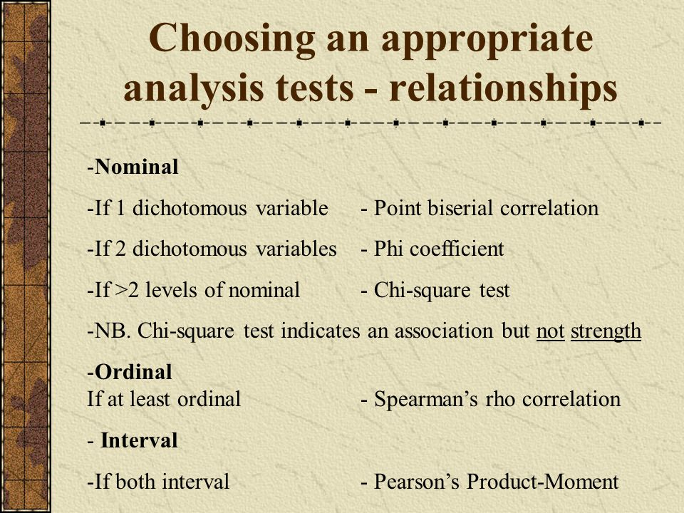 Choosing an appropriate analysis tests - relationships -Nominal -If 1 dichotomous variable- Point biserial correlation -If 2 dichotomous variables- Phi coefficient -If >2 levels of nominal- Chi-square test -NB.