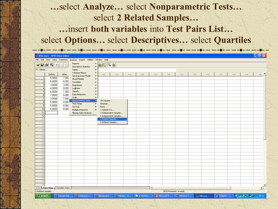 …select Analyze… select Nonparametric Tests… select 2 Related Samples… …insert both variables into Test Pairs List… select Options… select Descriptives… select Quartiles