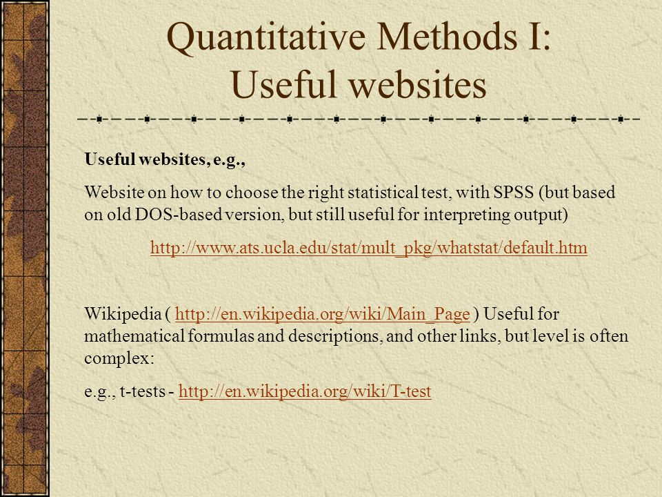 Quantitative Methods I: Useful websites Useful websites, e.g., Website on how to choose the right statistical test, with SPSS (but based on old DOS-based version, but still useful for interpreting output)   Wikipedia (   ) Useful for mathematical formulas and descriptions, and other links, but level is often complex:  e.g., t-tests -