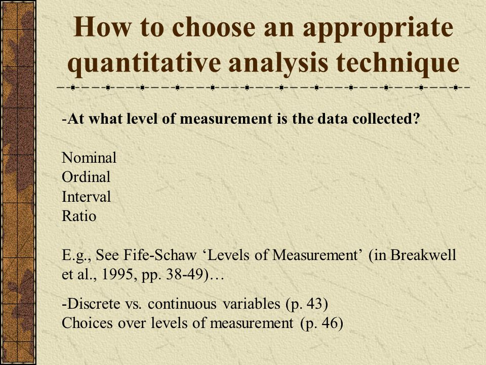 How to choose an appropriate quantitative analysis technique -At what level of measurement is the data collected.