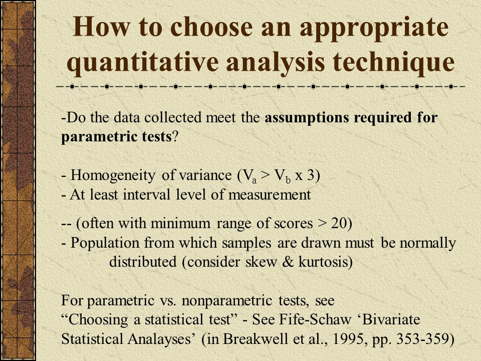 How to choose an appropriate quantitative analysis technique -Do the data collected meet the assumptions required for parametric tests.