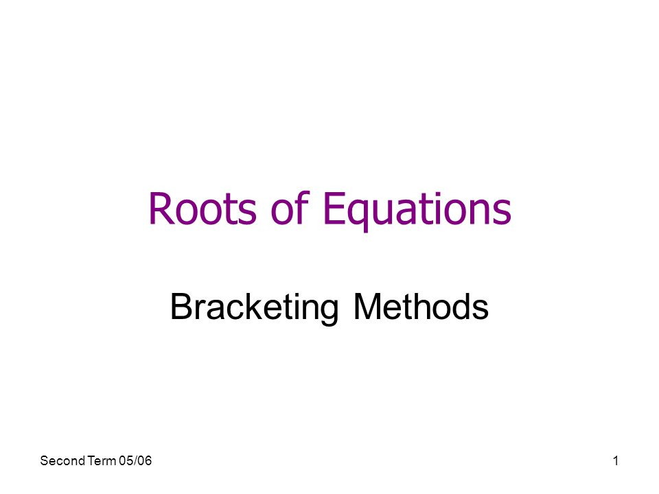 Second Term 05/061 Roots of Equations Bracketing Methods