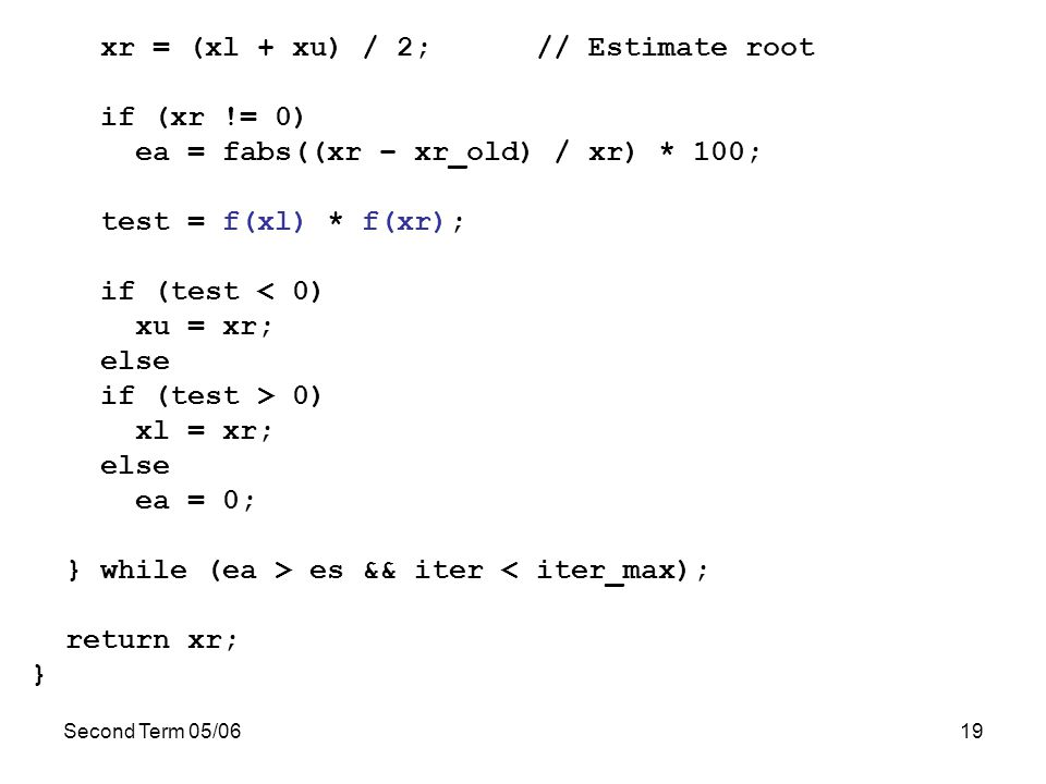 Second Term 05/0619 xr = (xl + xu) / 2; // Estimate root if (xr != 0) ea = fabs((xr – xr_old) / xr) * 100; test = f(xl) * f(xr); if (test < 0) xu = xr; else if (test > 0) xl = xr; else ea = 0; } while (ea > es && iter < iter_max); return xr; }
