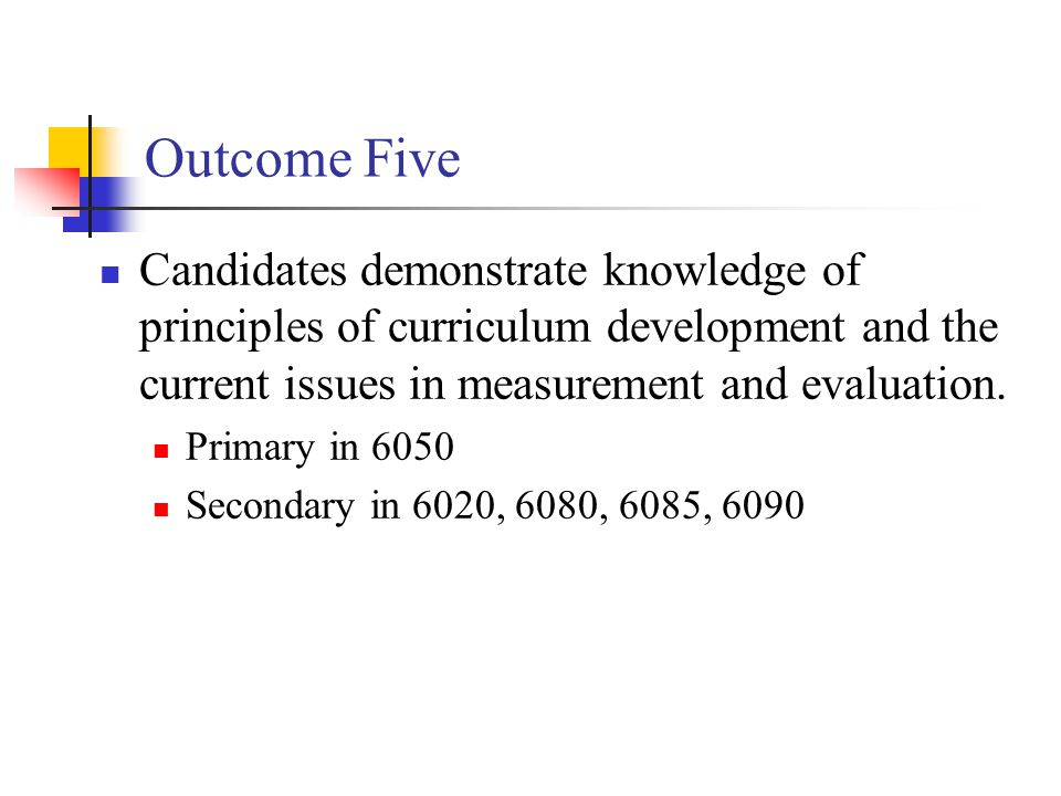 Outcome Five Candidates demonstrate knowledge of principles of curriculum development and the current issues in measurement and evaluation.