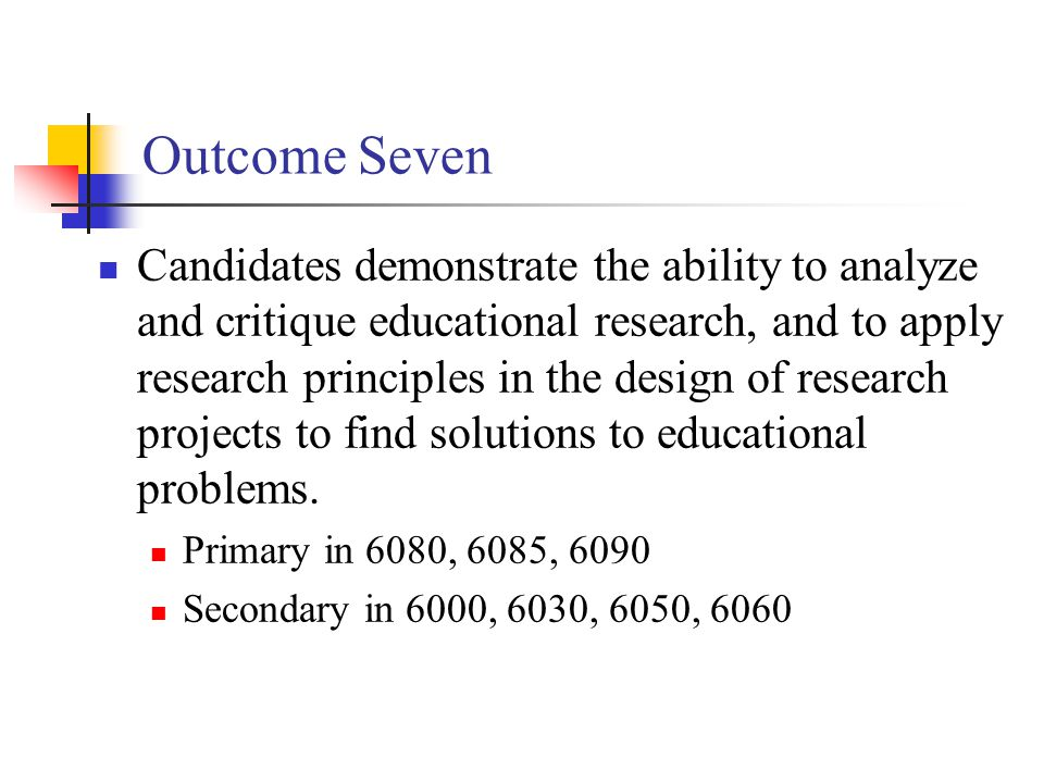 Outcome Seven Candidates demonstrate the ability to analyze and critique educational research, and to apply research principles in the design of research projects to find solutions to educational problems.