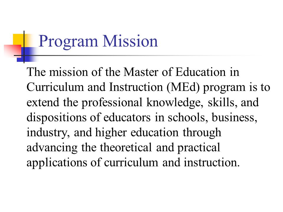 Program Mission The mission of the Master of Education in Curriculum and Instruction (MEd) program is to extend the professional knowledge, skills, and dispositions of educators in schools, business, industry, and higher education through advancing the theoretical and practical applications of curriculum and instruction.
