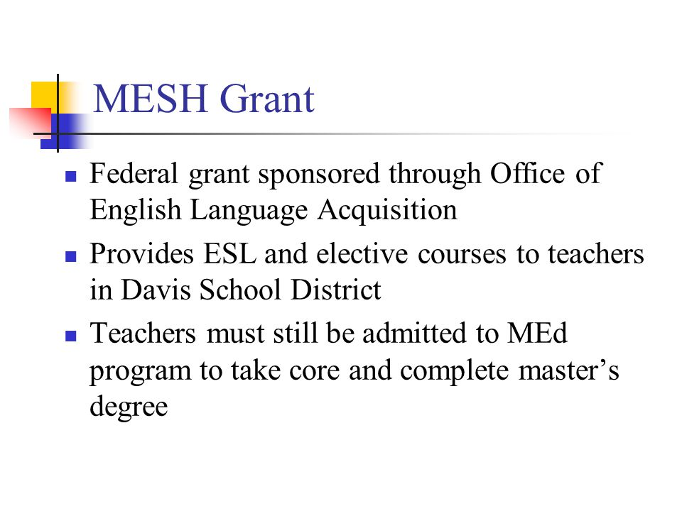 MESH Grant Federal grant sponsored through Office of English Language Acquisition Provides ESL and elective courses to teachers in Davis School District Teachers must still be admitted to MEd program to take core and complete master's degree
