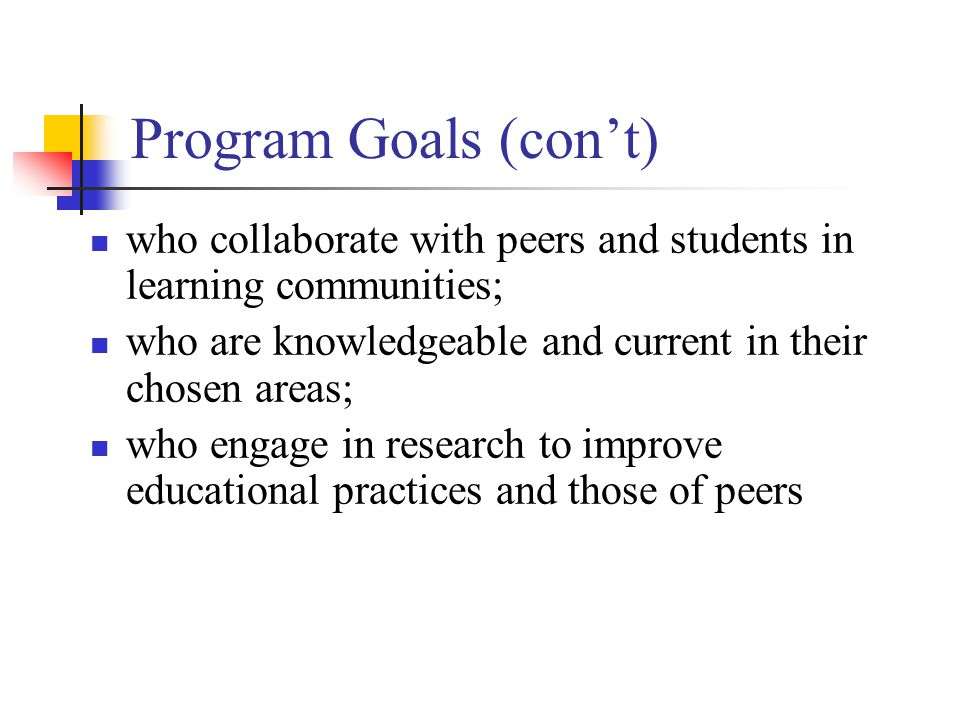 Program Goals (con't) who collaborate with peers and students in learning communities; who are knowledgeable and current in their chosen areas; who engage in research to improve educational practices and those of peers